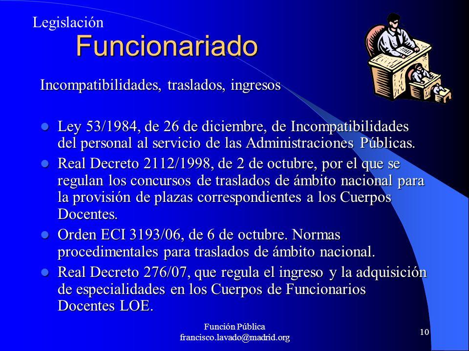 Función Pública francisco.lavado@madrid.org 10 Funcionariado Incompatibilidades, traslados, ingresos Ley 53/1984, de 26 de diciembre, de Incompatibili