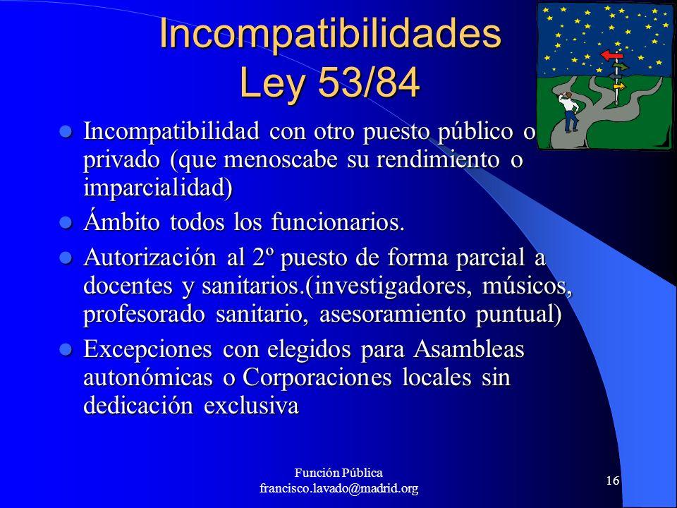 Función Pública francisco.lavado@madrid.org 16 Incompatibilidades Ley 53/84 Incompatibilidad con otro puesto público o privado (que menoscabe su rendi