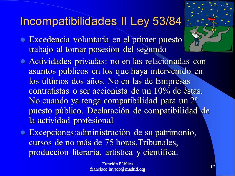 Función Pública francisco.lavado@madrid.org 17 Incompatibilidades II Ley 53/84 Excedencia voluntaria en el primer puesto de trabajo al tomar posesión