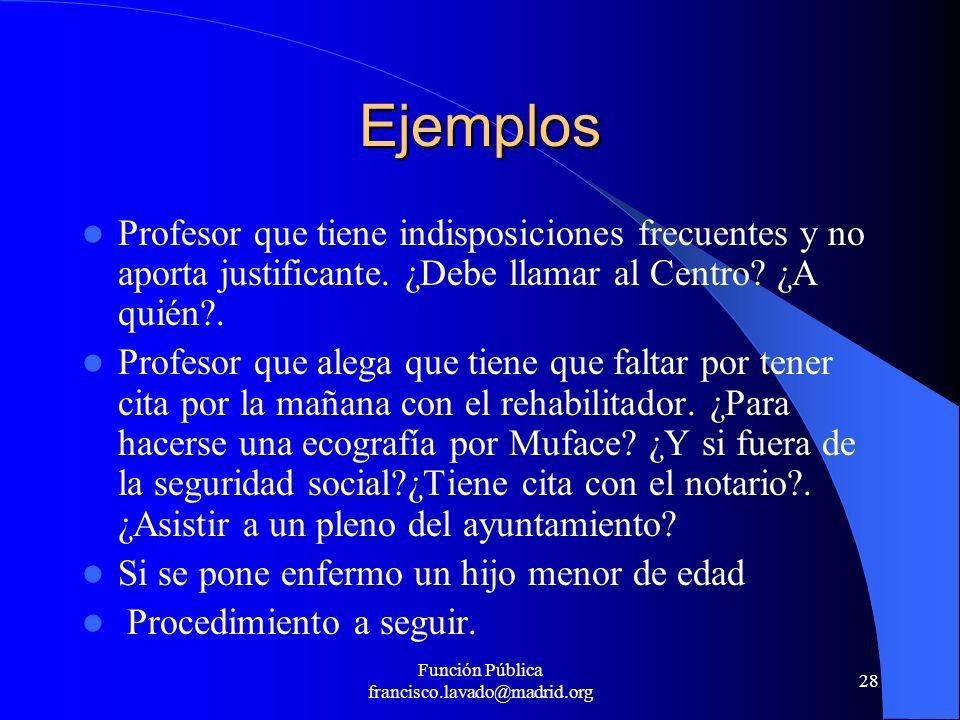 Función Pública francisco.lavado@madrid.org 28 Ejemplos Profesor que tiene indisposiciones frecuentes y no aporta justificante. ¿Debe llamar al Centro