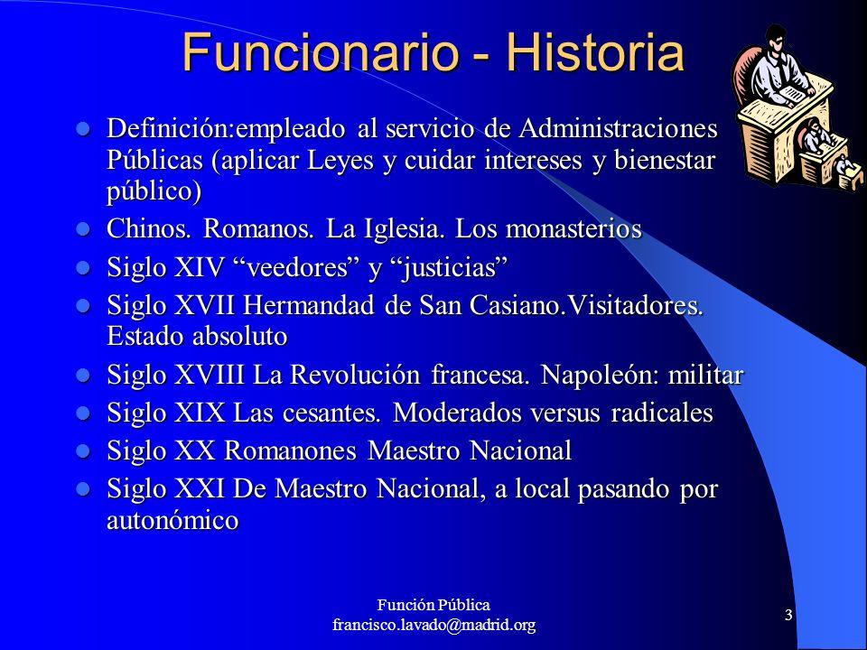 Función Pública francisco.lavado@madrid.org 3 Funcionario - Historia Definición:empleado al servicio de Administraciones Públicas (aplicar Leyes y cui
