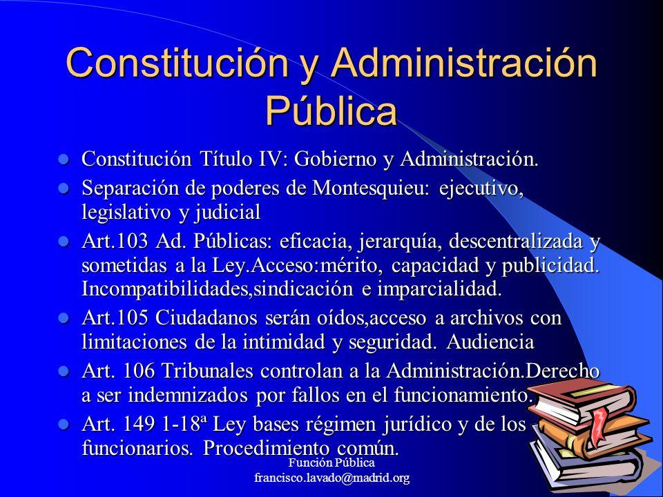 Función Pública francisco.lavado@madrid.org 4 Constitución y Administración Pública Constitución Título IV: Gobierno y Administración. Constitución Tí
