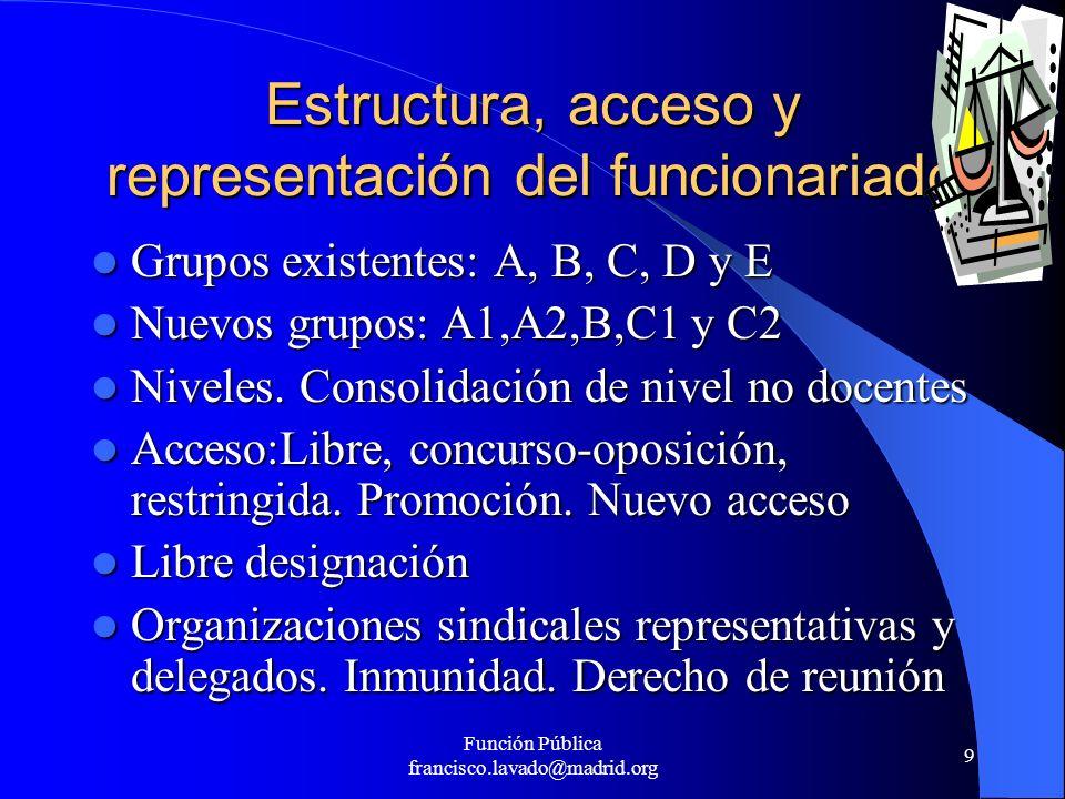 Función Pública francisco.lavado@madrid.org 9 Estructura, acceso y representación del funcionariado Grupos existentes: A, B, C, D y E Grupos existente