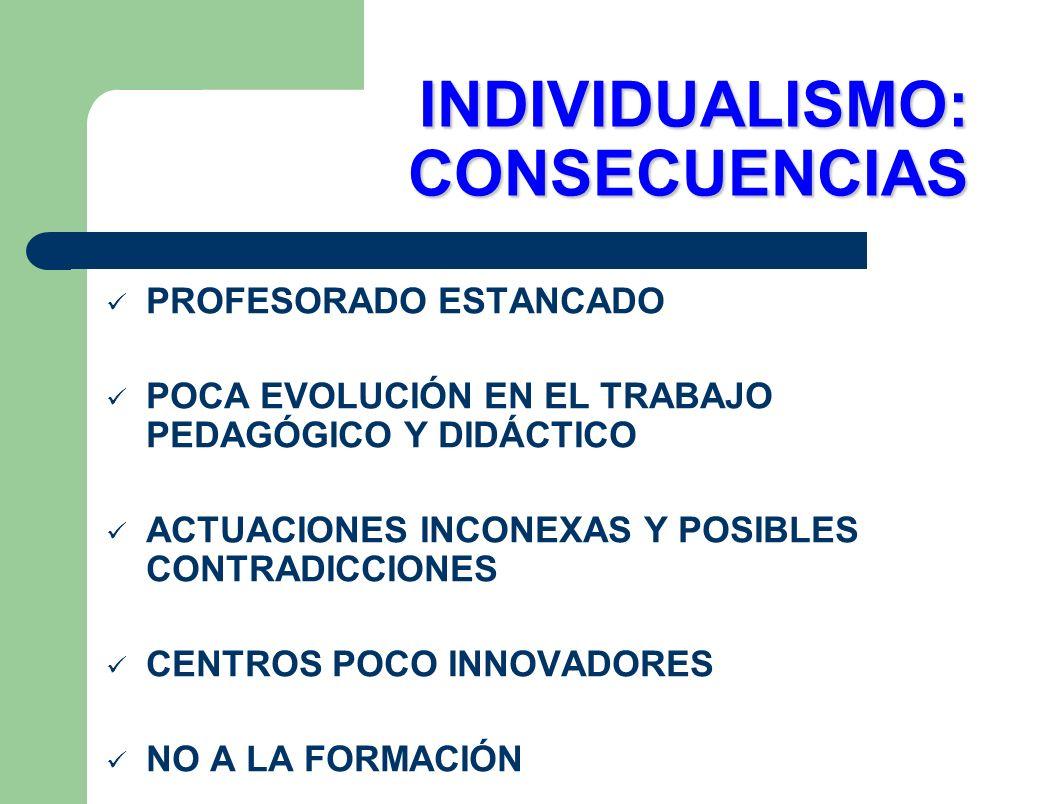 INDIVIDUALISMO: CONSECUENCIAS PROFESORADO ESTANCADO POCA EVOLUCIÓN EN EL TRABAJO PEDAGÓGICO Y DIDÁCTICO ACTUACIONES INCONEXAS Y POSIBLES CONTRADICCION