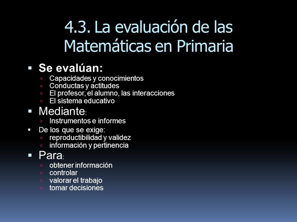 4.3.La evaluación de las Matemáticas en Primaria Se evalúan: Capacidades y conocimientos Conductas y actitudes El profesor, el alumno, las interaccion