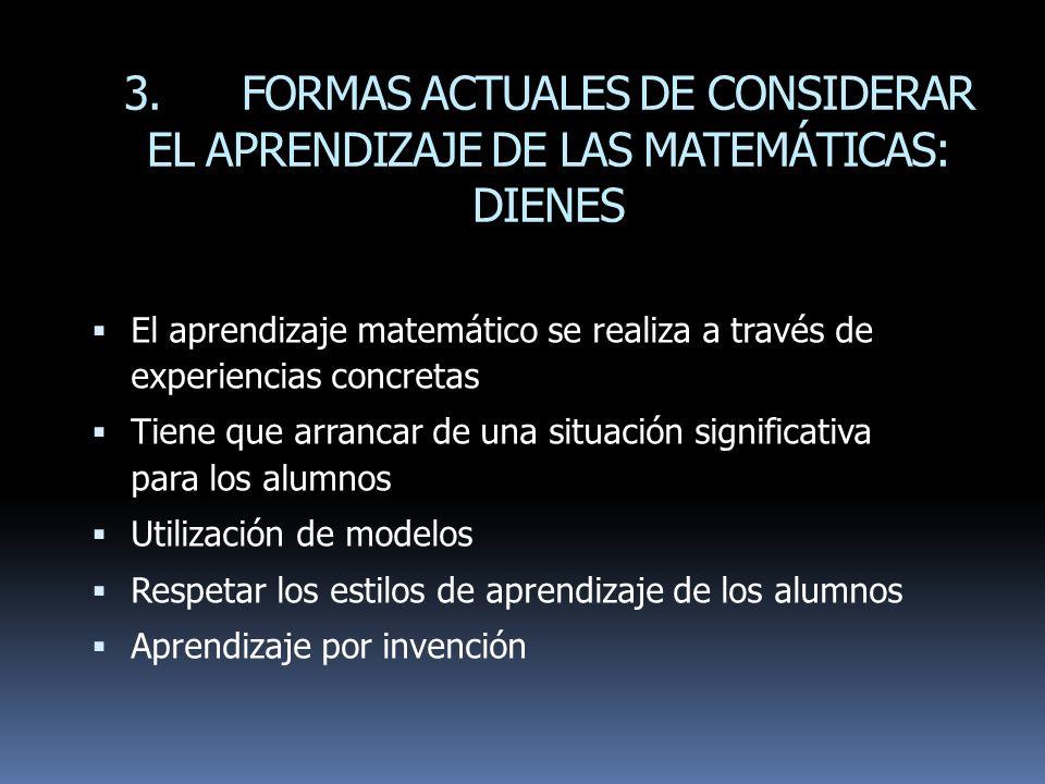 3. FORMAS ACTUALES DE CONSIDERAR EL APRENDIZAJE DE LAS MATEMÁTICAS: DIENES El aprendizaje matemático se realiza a través de experiencias concretas Tie