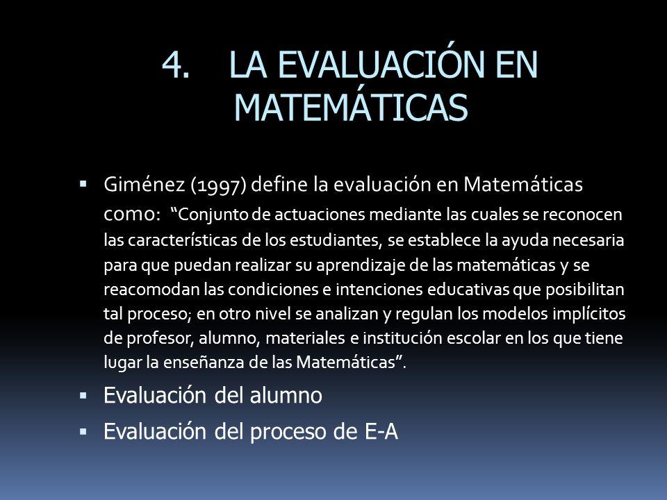 4.LA EVALUACIÓN EN MATEMÁTICAS Giménez (1997) define la evaluación en Matemáticas como: Conjunto de actuaciones mediante las cuales se reconocen las c