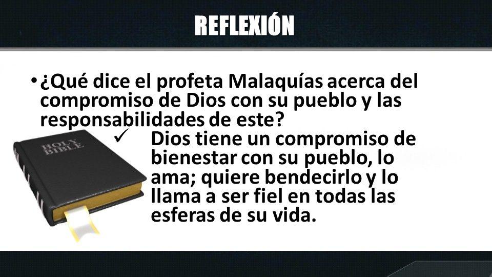 REFLEXIÓN ¿Qué dice el profeta Malaquías acerca del compromiso de Dios con su pueblo y las responsabilidades de este? Dios tiene un compromiso de bien
