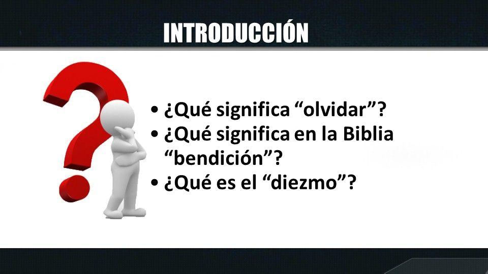 INTRODUCCIÓN ¿Qué significa olvidar? ¿Qué significa en la Biblia bendición? ¿Qué es el diezmo?