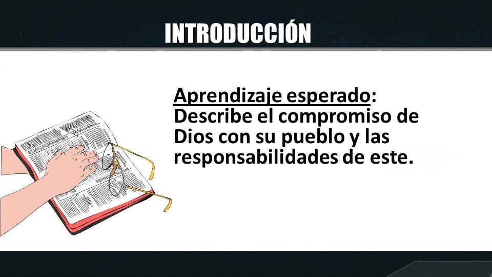 INTRODUCCIÓN Aprendizaje esperado: Describe el compromiso de Dios con su pueblo y las responsabilidades de este.