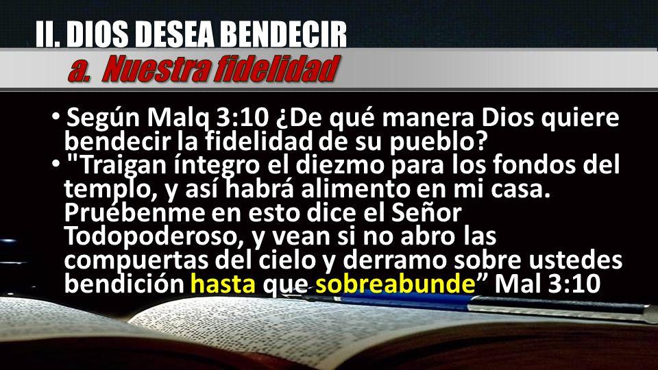 II. DIOS DESEA BENDECIR Según Malq 3:10 ¿De qué manera Dios quiere bendecir la fidelidad de su pueblo? Según Malq 3:10 ¿De qué manera Dios quiere bend