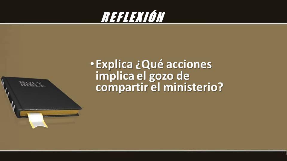 Explica ¿Qué acciones implica el gozo de compartir el ministerio? Explica ¿Qué acciones implica el gozo de compartir el ministerio? REFLEXIÓN