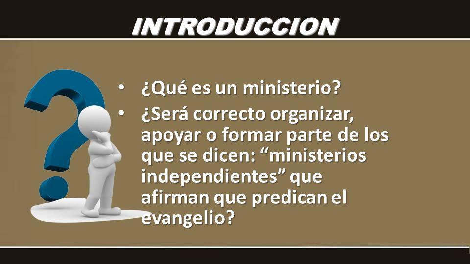 ¿Qué es un ministerio? ¿Qué es un ministerio? ¿Será correcto organizar, apoyar o formar parte de los que se dicen: ministerios independientes que afir