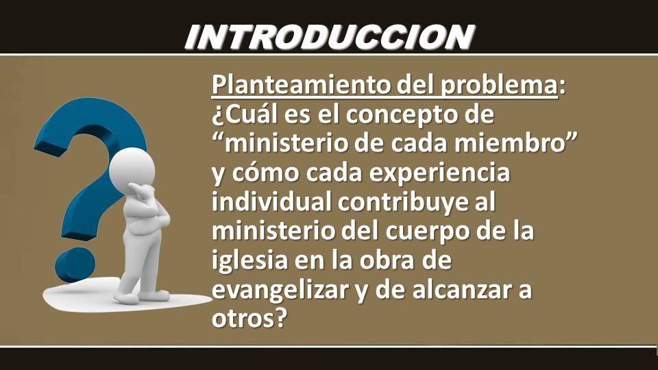 INTRODUCCION Planteamiento del problema: ¿Cuál es el concepto de ministerio de cada miembro y cómo cada experiencia individual contribuye al ministeri