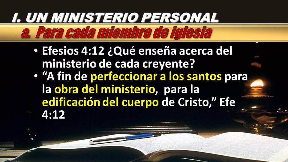 I. UN MINISTERIO PERSONAL Efesios 4:12 ¿Qué enseña acerca del ministerio de cada creyente? A fin de perfeccionar a los santos para la obra del ministe