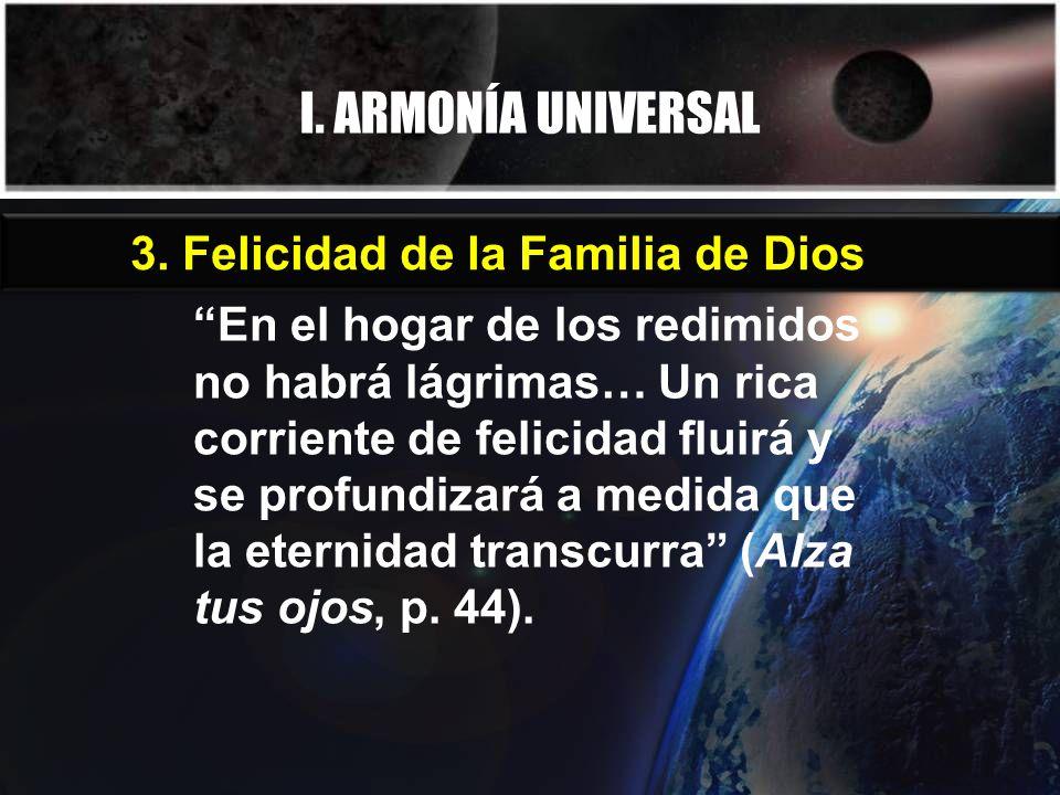 I. ARMONÍA UNIVERSAL 3. Felicidad de la Familia de Dios En el hogar de los redimidos no habrá lágrimas… Un rica corriente de felicidad fluirá y se pro