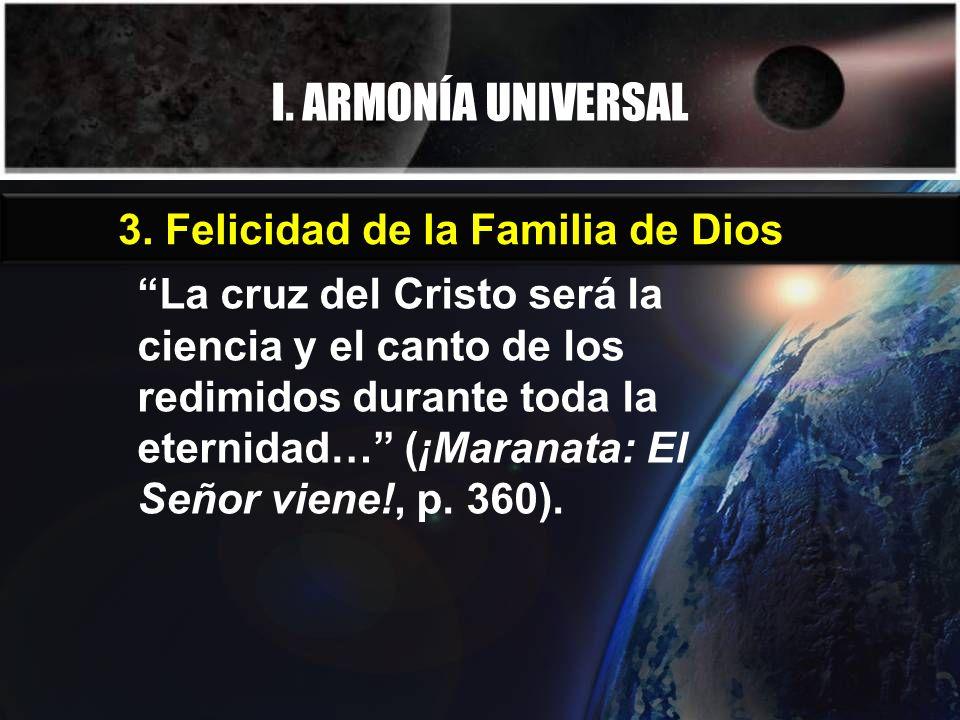I. ARMONÍA UNIVERSAL La cruz del Cristo será la ciencia y el canto de los redimidos durante toda la eternidad… (¡Maranata: El Señor viene!, p. 360). 3