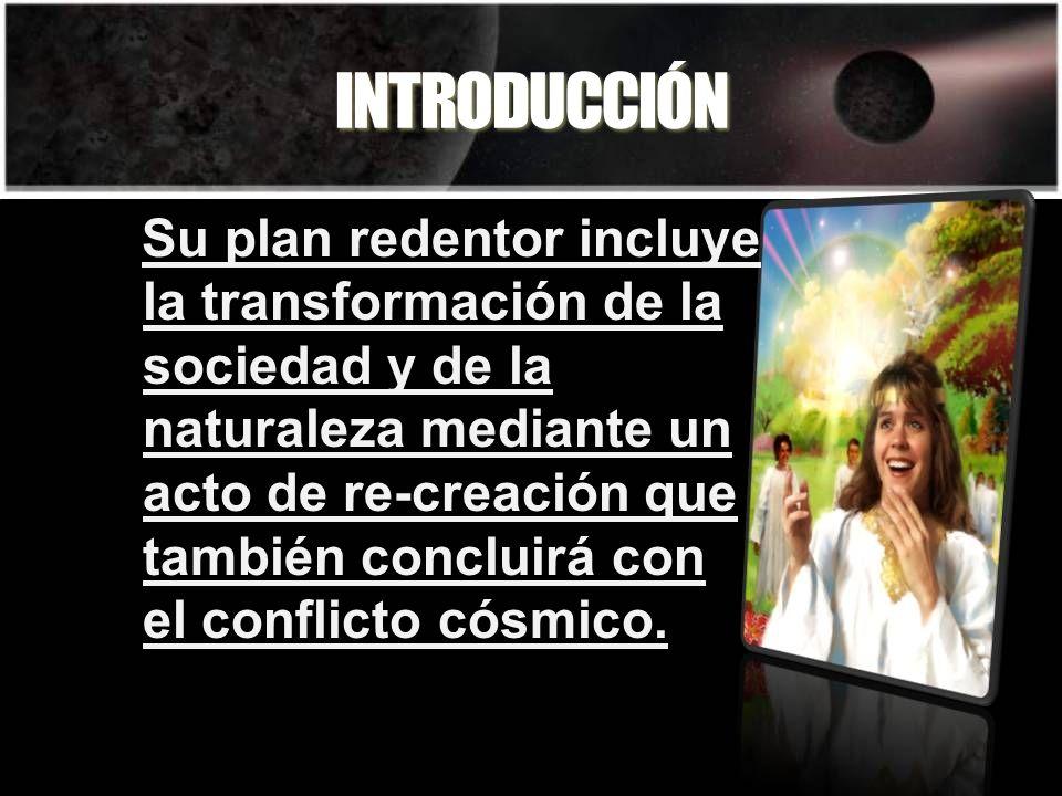 INTRODUCCIÓN Su plan redentor incluye la transformación de la sociedad y de la naturaleza mediante un acto de re-creación que también concluirá con el conflicto cósmico.