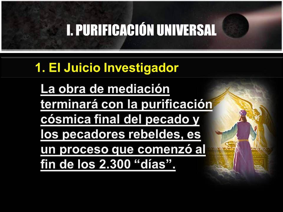 I. PURIFICACIÓN UNIVERSAL 1. El Juicio Investigador La obra de mediación terminará con la purificación cósmica final del pecado y los pecadores rebeld