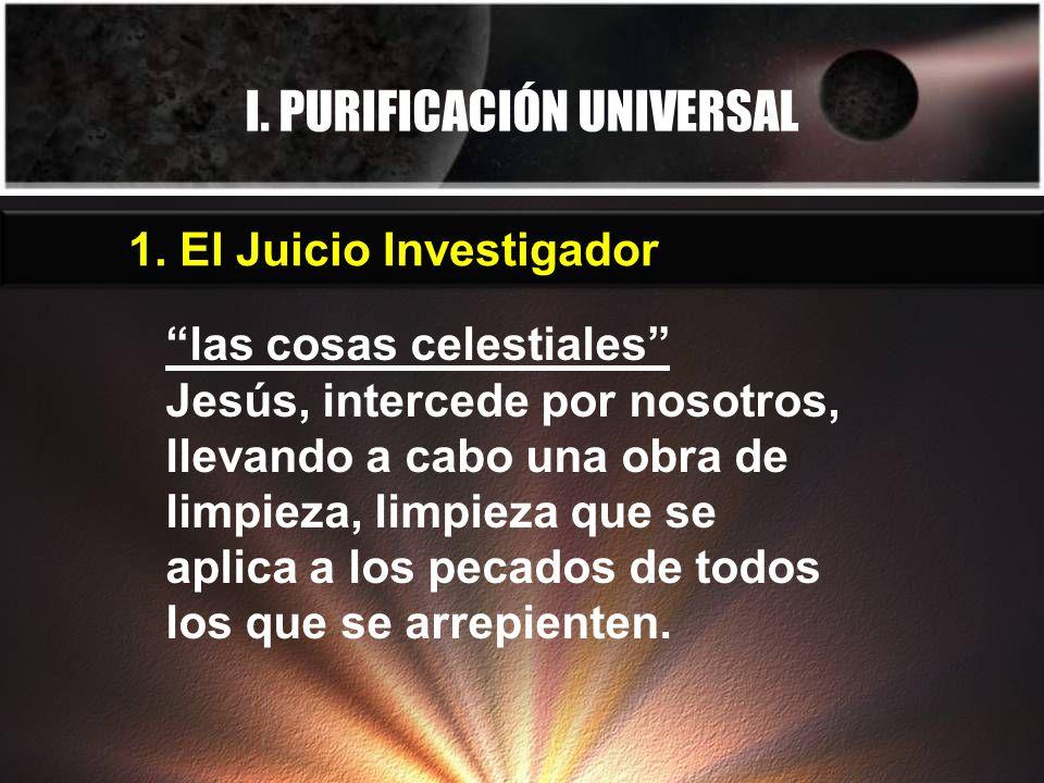 I. PURIFICACIÓN UNIVERSAL las cosas celestiales Jesús, intercede por nosotros, llevando a cabo una obra de limpieza, limpieza que se aplica a los peca