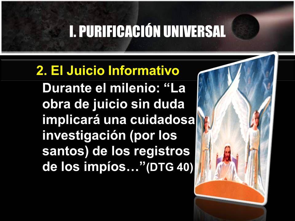 I. PURIFICACIÓN UNIVERSAL Durante el milenio: La obra de juicio sin duda implicará una cuidadosa investigación (por los santos) de los registros de lo