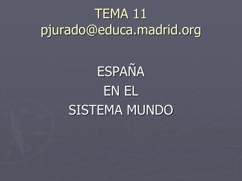 TEMA 11 pjurado@educa.madrid.org ESPAÑA EN EL SISTEMA MUNDO