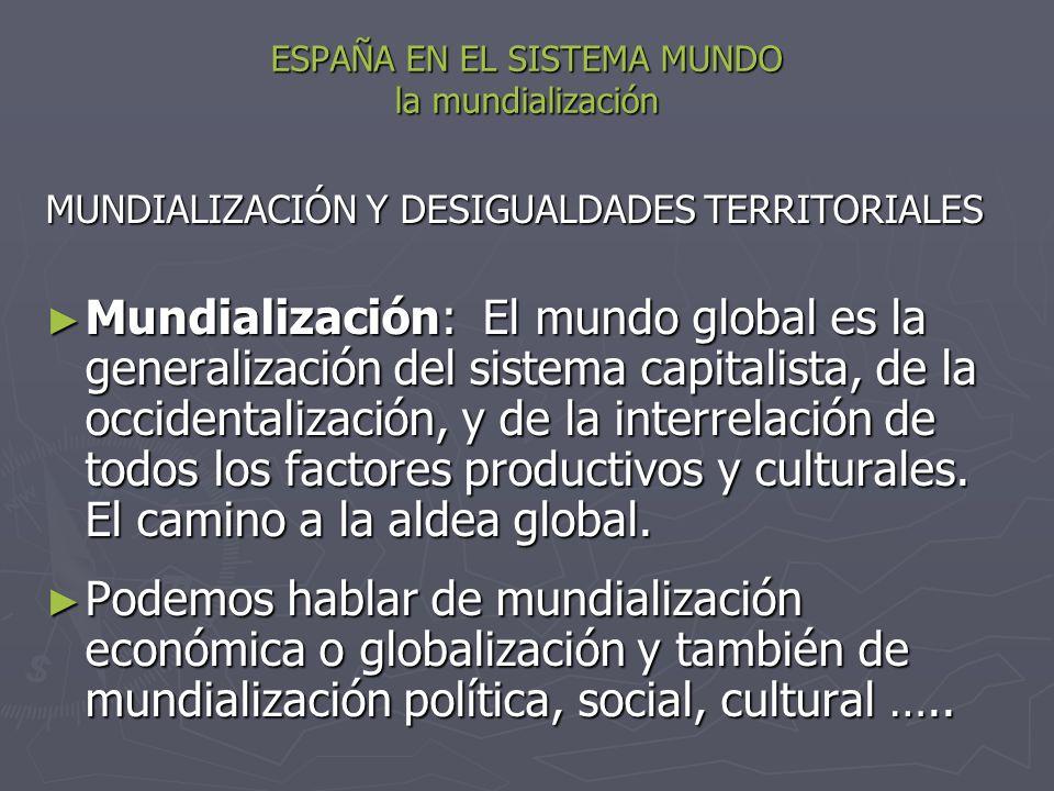 ESPAÑA EN EL SISTEMA MUNDO la mundialización MUNDIALIZACIÓN Y DESIGUALDADES TERRITORIALES Mundialización: El mundo global es la generalización del sis