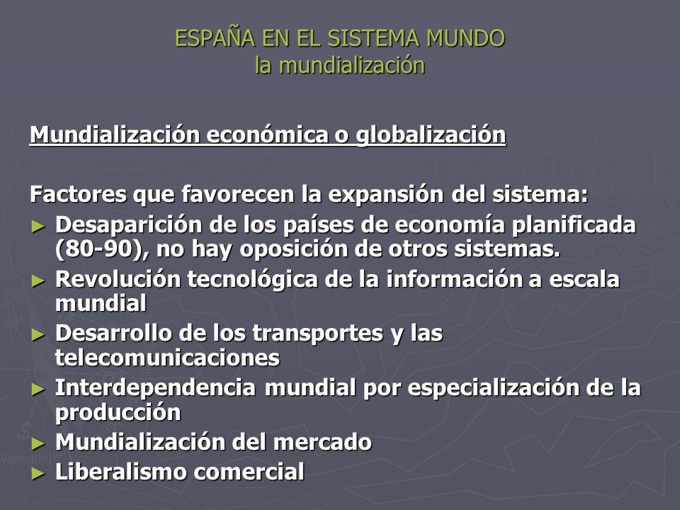 ESPAÑA EN EL SISTEMA MUNDO la mundialización Mundialización económica o globalización Factores que favorecen la expansión del sistema: Desaparición de