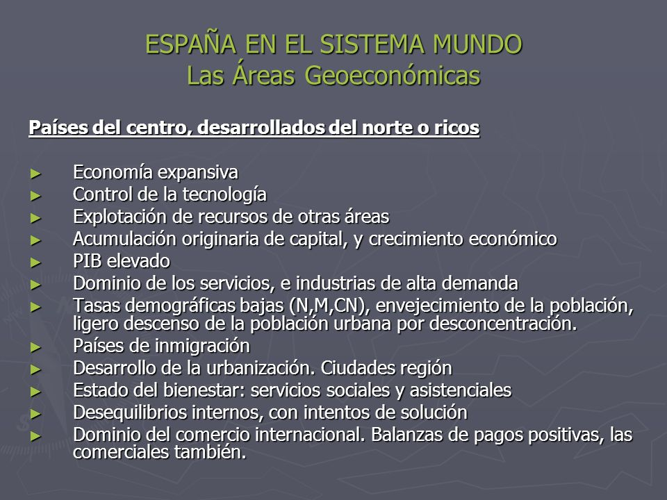 ESPAÑA EN EL SISTEMA MUNDO Las Áreas Geoeconómicas Países del centro, desarrollados del norte o ricos Economía expansiva Economía expansiva Control de