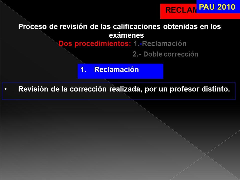 RECLAMACIONES Proceso de revisión de las calificaciones obtenidas en los exámenes Dos procedimientos: 1.-Reclamación 2.- Doble corrección PAU 2010 1.R