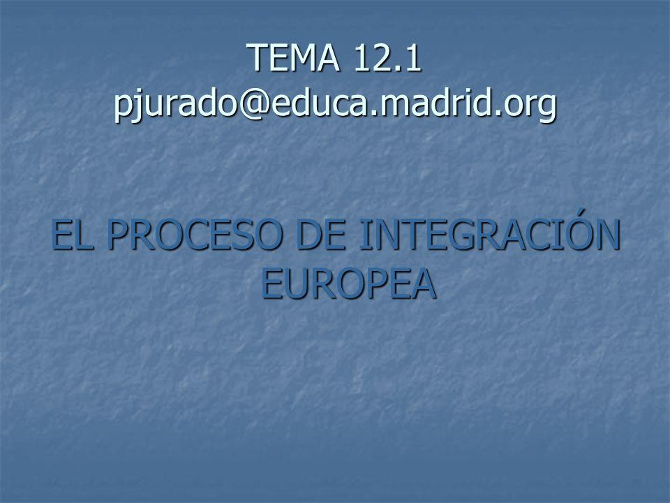TEMA 12.1 pjurado@educa.madrid.org EL PROCESO DE INTEGRACIÓN EUROPEA