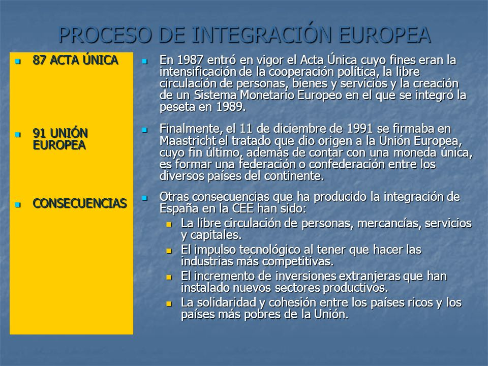 PROCESO DE INTEGRACIÓN EUROPEA 87 ACTA ÚNICA 87 ACTA ÚNICA 91 UNIÓN EUROPEA 91 UNIÓN EUROPEA CONSECUENCIAS CONSECUENCIAS En 1987 entró en vigor el Act