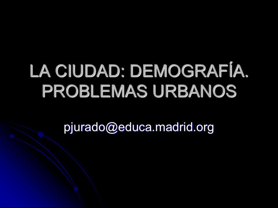LA CIUDAD: DEMOGRAFÍA. PROBLEMAS URBANOS pjurado@educa.madrid.org