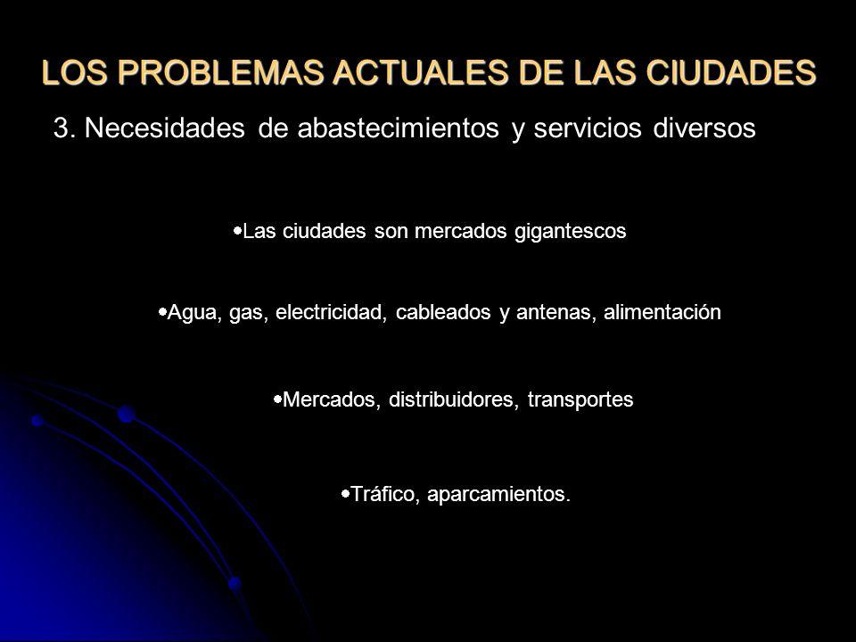 LOS PROBLEMAS ACTUALES DE LAS CIUDADES 3. Necesidades de abastecimientos y servicios diversos Las ciudades son mercados gigantescos Agua, gas, electri