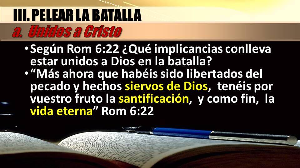 III. PELEAR LA BATALLA Según Rom 6:22 ¿Qué implicancias conlleva estar unidos a Dios en la batalla? Más ahora que habéis sido libertados del pecado y