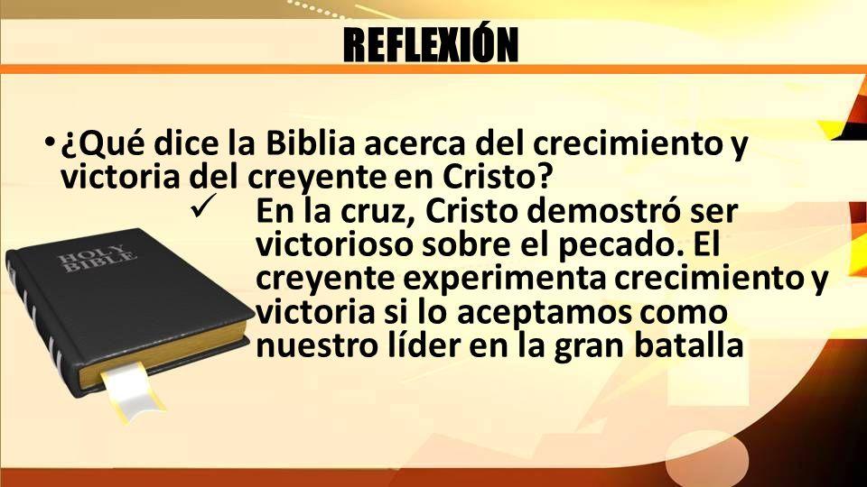 REFLEXIÓN ¿Qué dice la Biblia acerca del crecimiento y victoria del creyente en Cristo? En la cruz, Cristo demostró ser victorioso sobre el pecado. El