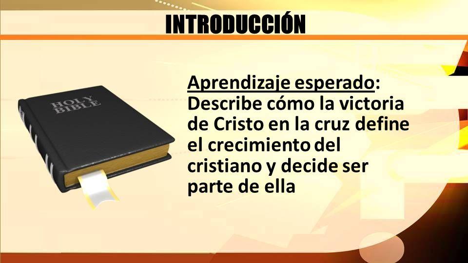 INTRODUCCIÓN Aprendizaje esperado: Describe cómo la victoria de Cristo en la cruz define el crecimiento del cristiano y decide ser parte de ella