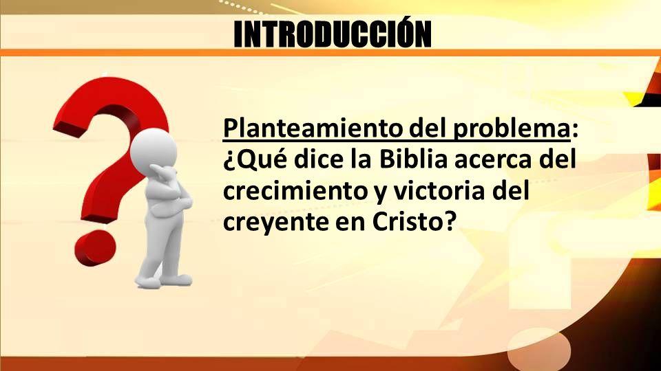 INTRODUCCIÓN Planteamiento del problema: ¿Qué dice la Biblia acerca del crecimiento y victoria del creyente en Cristo?
