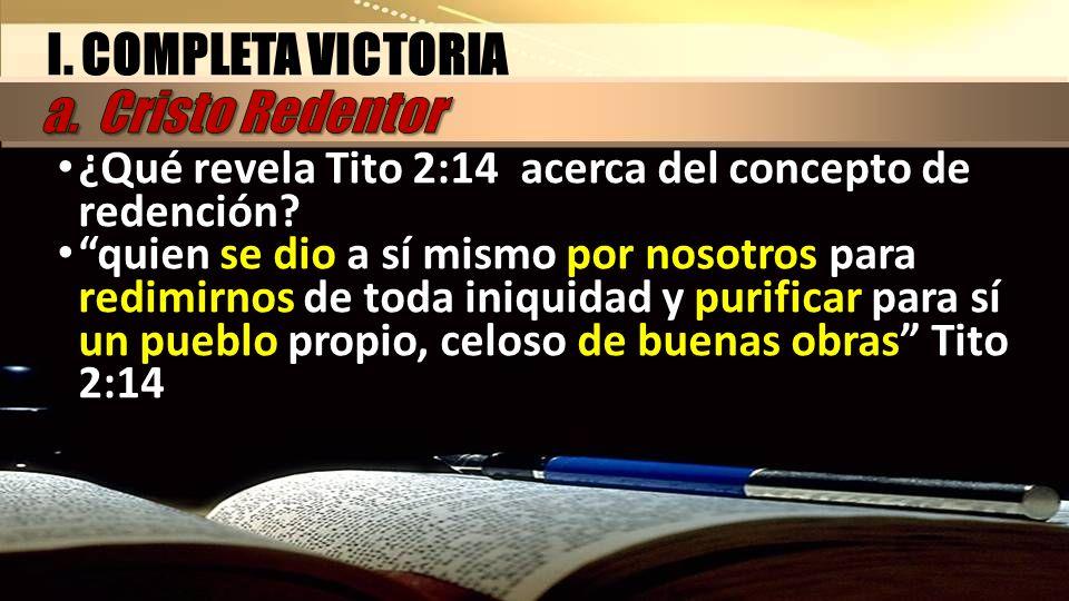 I. COMPLETA VICTORIA ¿Qué revela Tito 2:14 acerca del concepto de redención? quien se dio a sí mismo por nosotros para redimirnos de toda iniquidad y
