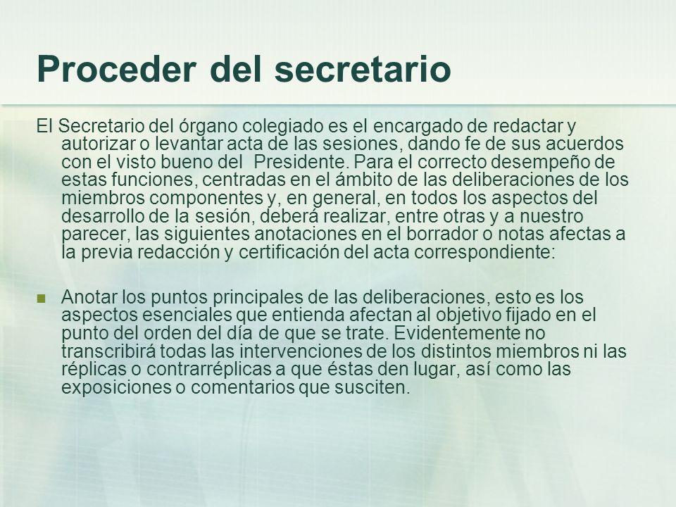 Proceder del secretario El Secretario del órgano colegiado es el encargado de redactar y autorizar o levantar acta de las sesiones, dando fe de sus ac