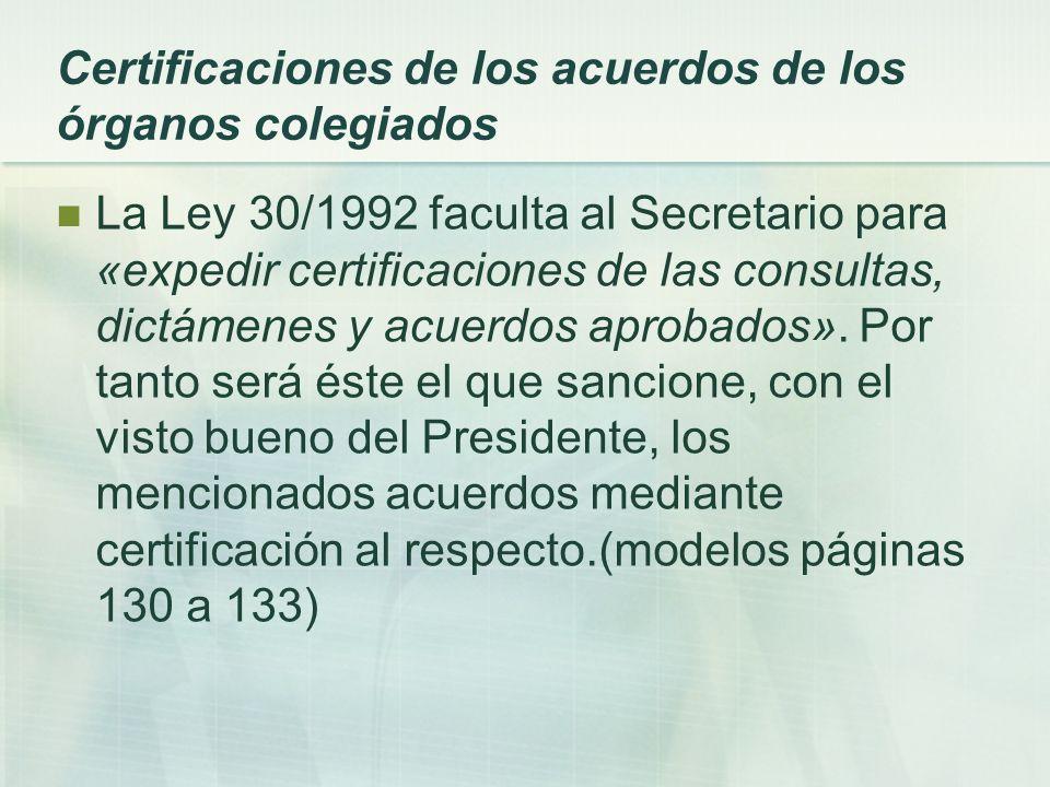 Certificaciones de los acuerdos de los órganos colegiados La Ley 30/1992 faculta al Secretario para «expedir certificaciones de las consultas, dictáme