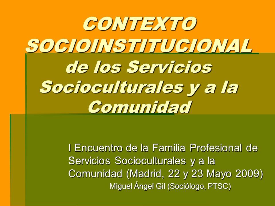 CONTEXTO SOCIOINSTITUCIONAL de los Servicios Socioculturales y a la Comunidad I Encuentro de la Familia Profesional de Servicios Socioculturales y a la Comunidad (Madrid, 22 y 23 Mayo 2009) Miguel Ángel Gil (Sociólogo, PTSC)