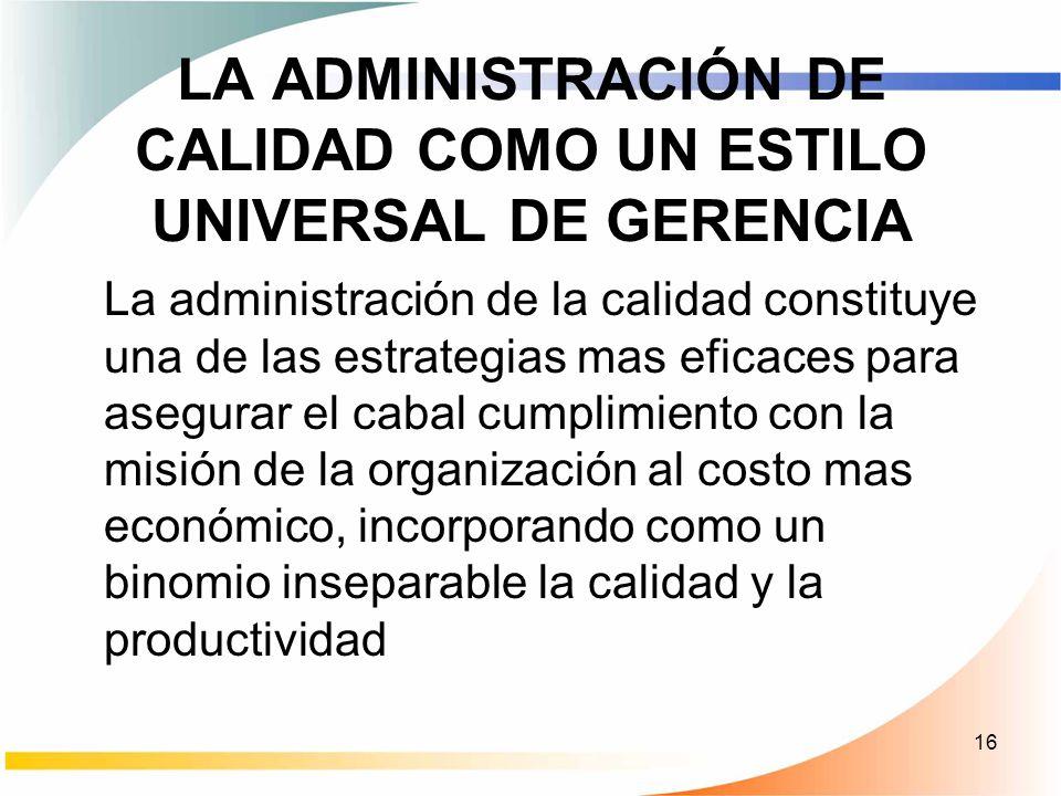 16 LA ADMINISTRACIÓN DE CALIDAD COMO UN ESTILO UNIVERSAL DE GERENCIA La administración de la calidad constituye una de las estrategias mas eficaces pa