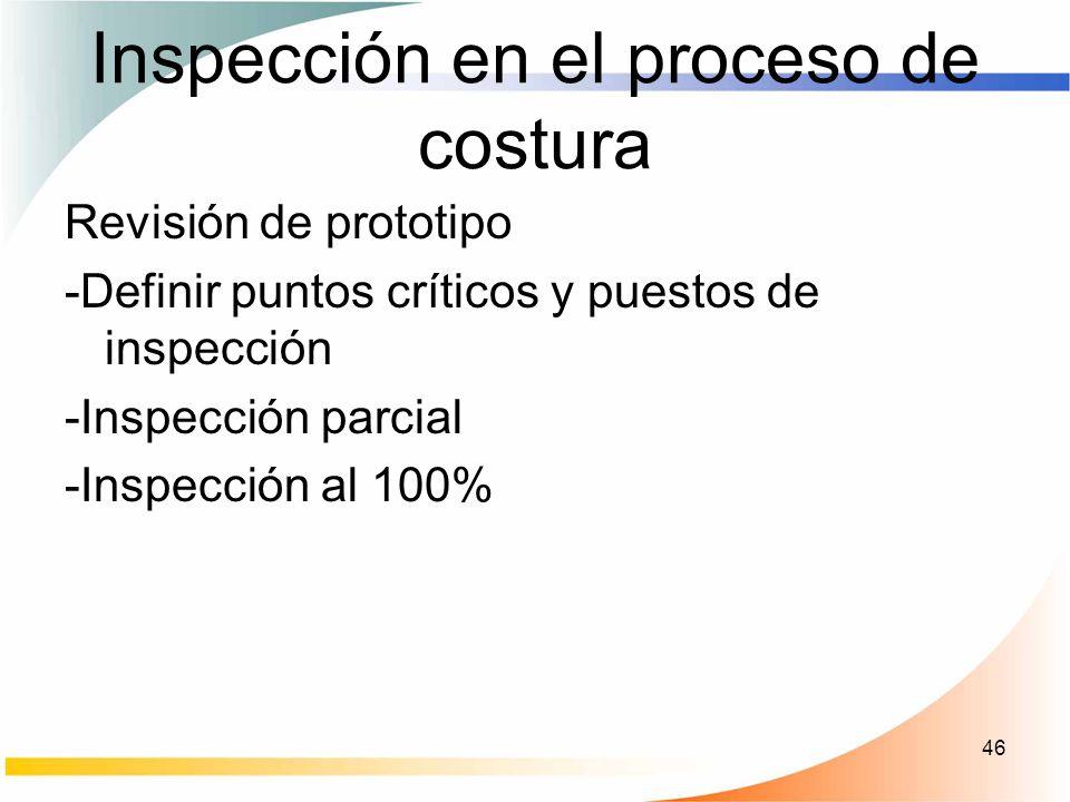 46 Inspección en el proceso de costura Revisión de prototipo -Definir puntos críticos y puestos de inspección -Inspección parcial -Inspección al 100%