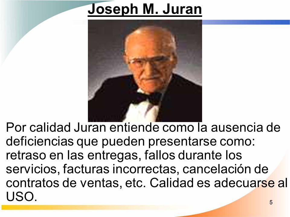 5 Joseph M. Juran Por calidad Juran entiende como la ausencia de deficiencias que pueden presentarse como: retraso en las entregas, fallos durante los