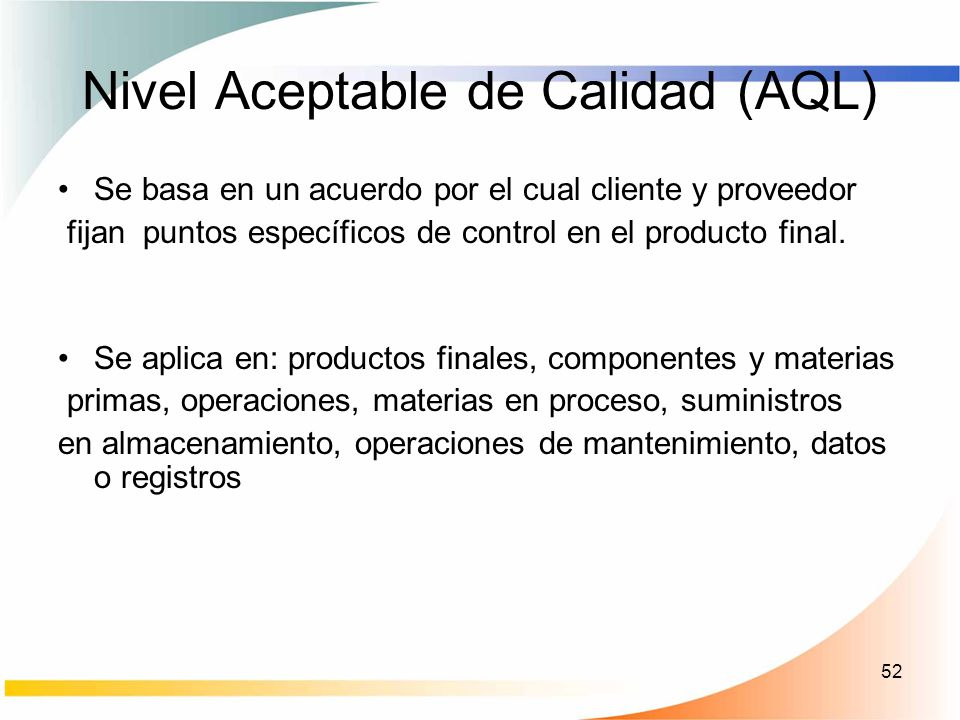 52 Nivel Aceptable de Calidad (AQL) Se basa en un acuerdo por el cual cliente y proveedor fijan puntos específicos de control en el producto final. Se