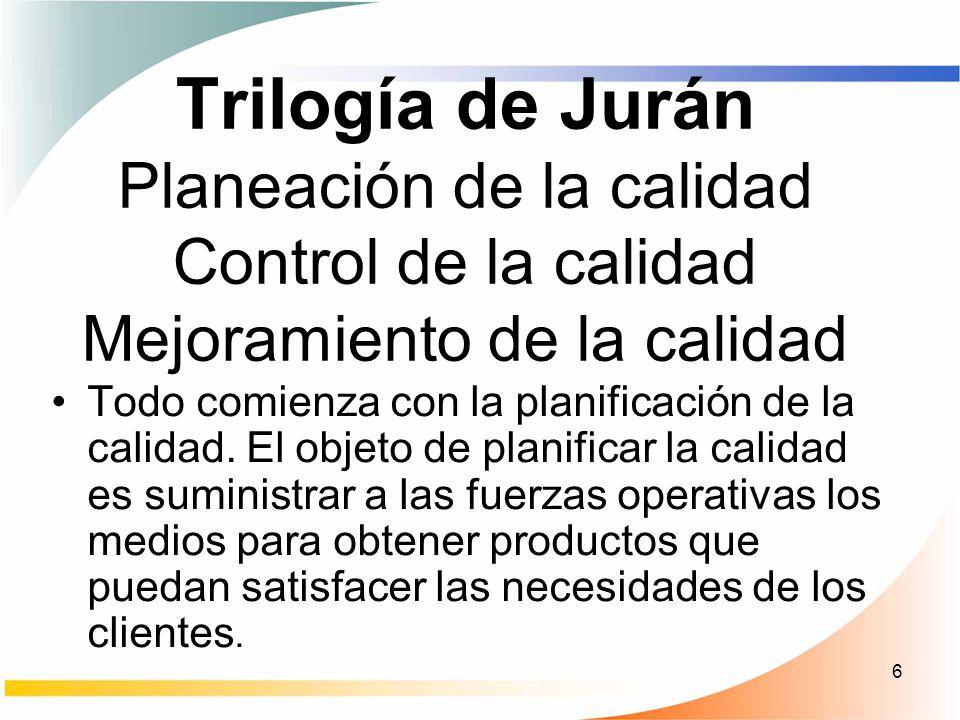 6 Trilogía de Jurán Planeación de la calidad Control de la calidad Mejoramiento de la calidad Todo comienza con la planificación de la calidad. El obj