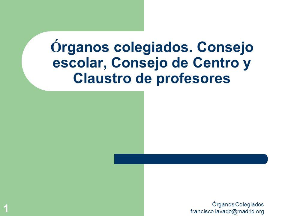 Órganos Colegiados francisco.lavado@madrid.org 1 Ó rganos colegiados. Consejo escolar, Consejo de Centro y Claustro de profesores