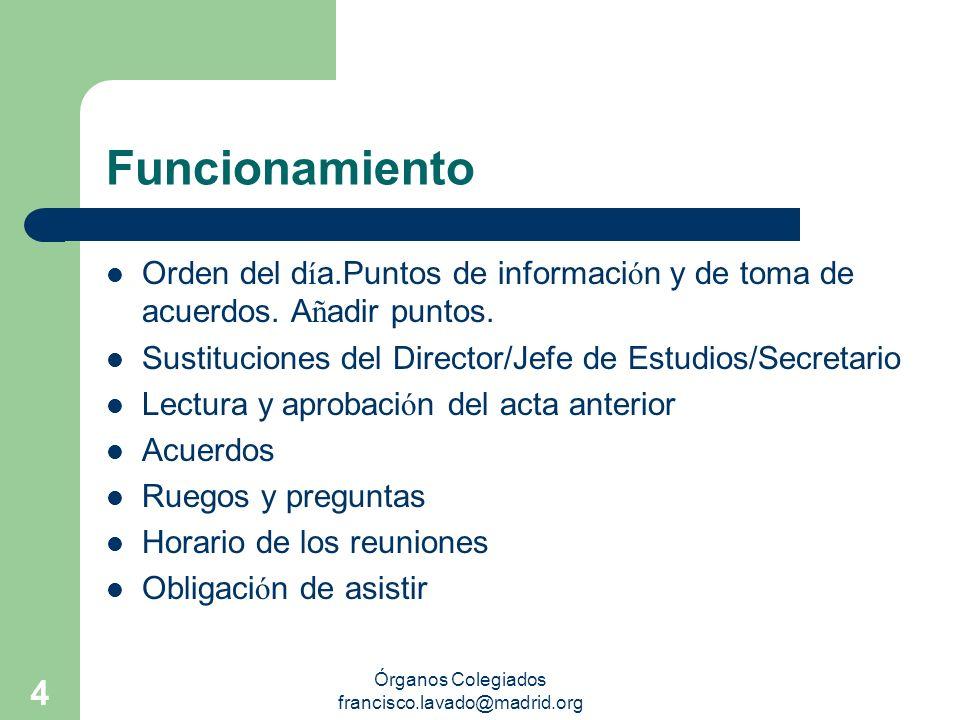 Órganos Colegiados francisco.lavado@madrid.org 4 Funcionamiento Orden del d í a.Puntos de informaci ó n y de toma de acuerdos. A ñ adir puntos. Sustit