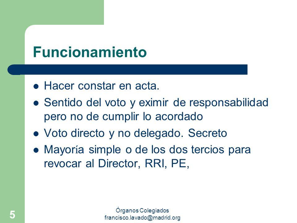Órganos Colegiados francisco.lavado@madrid.org 5 Funcionamiento Hacer constar en acta. Sentido del voto y eximir de responsabilidad pero no de cumplir